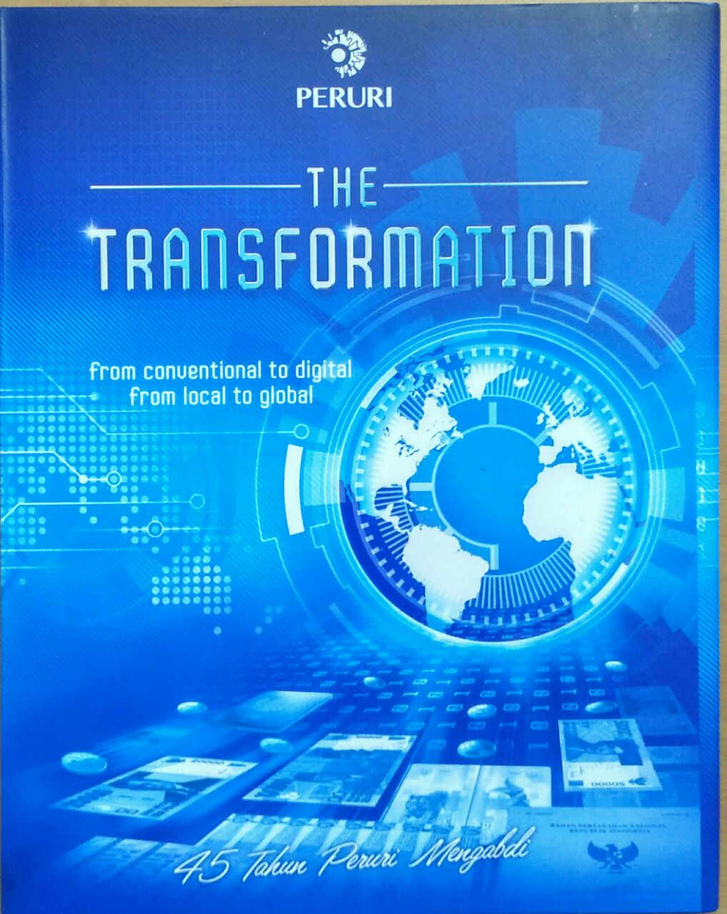 The Transformation : 45 Tahun Peruri Mengabdi : from Conventional to Digital, from Local to Global